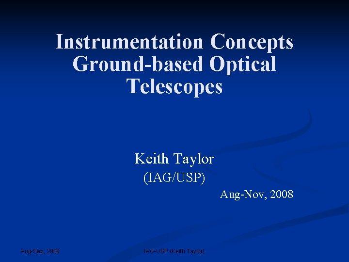 Instrumentation Concepts Ground-based Optical Telescopes Keith Taylor (IAG/USP) Aug-Nov, 2008 Aug-Sep, 2008 IAG-USP (Keith