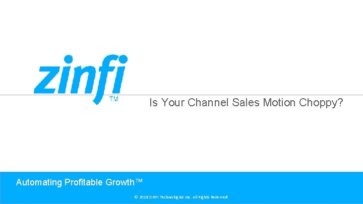 Is Your Channel Sales Motion Choppy? Automating Profitable Growth™ © 2018 ZINFI Technologies Inc.