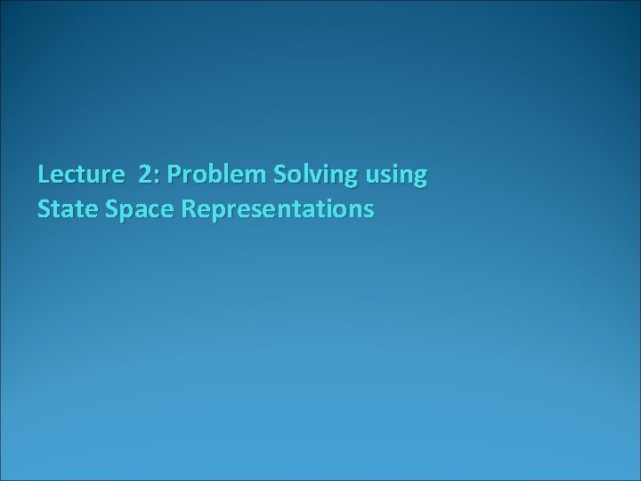 Lecture 2: Problem Solving using State Space Representations