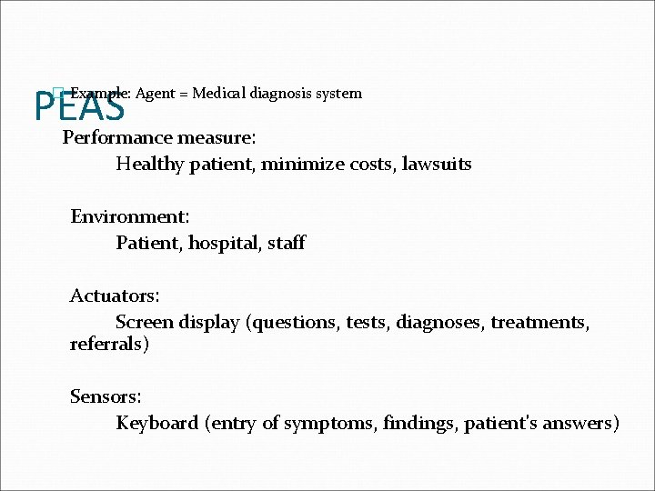 PEAS � Example: Agent = Medical diagnosis system Performance measure: Healthy patient, minimize costs,