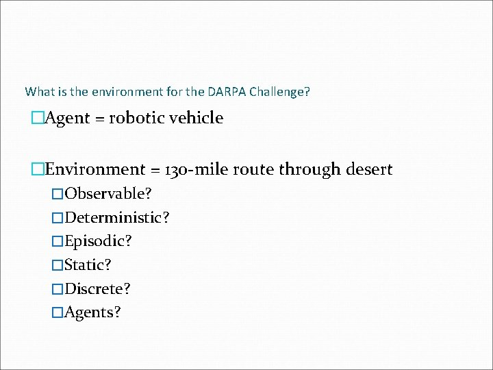 What is the environment for the DARPA Challenge? �Agent = robotic vehicle �Environment =