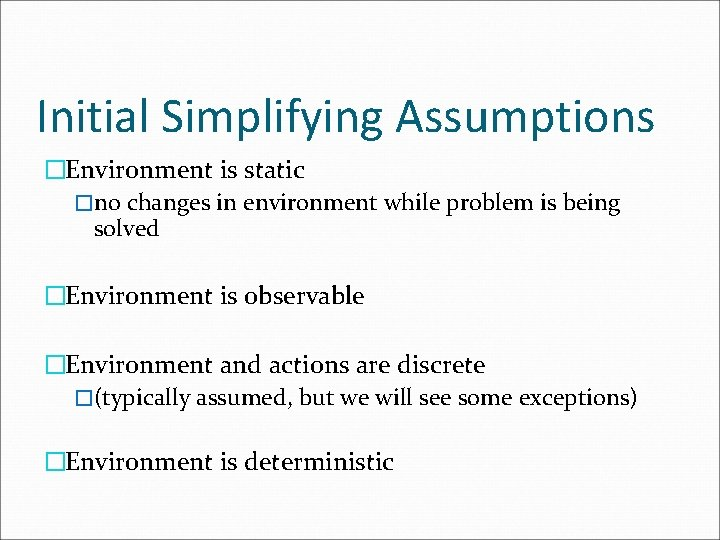 Initial Simplifying Assumptions �Environment is static �no changes in environment while problem is being