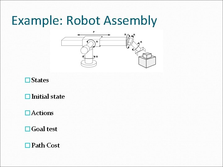 Example: Robot Assembly �States �Initial state �Actions �Goal test �Path Cost