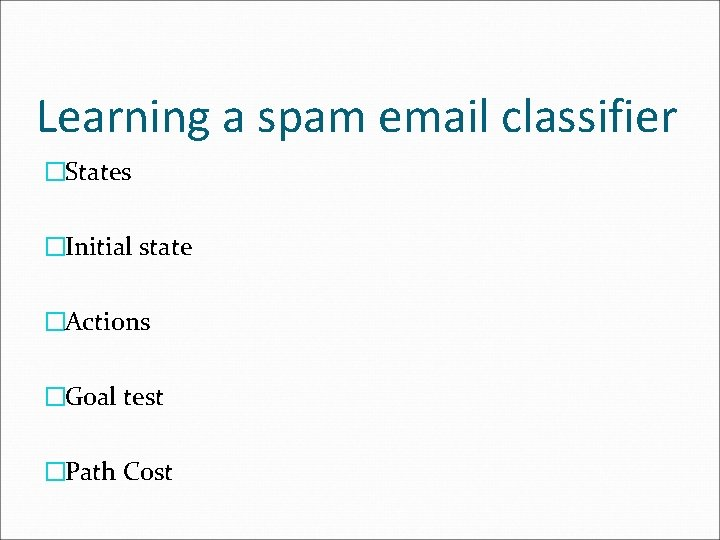 Learning a spam email classifier �States �Initial state �Actions �Goal test �Path Cost