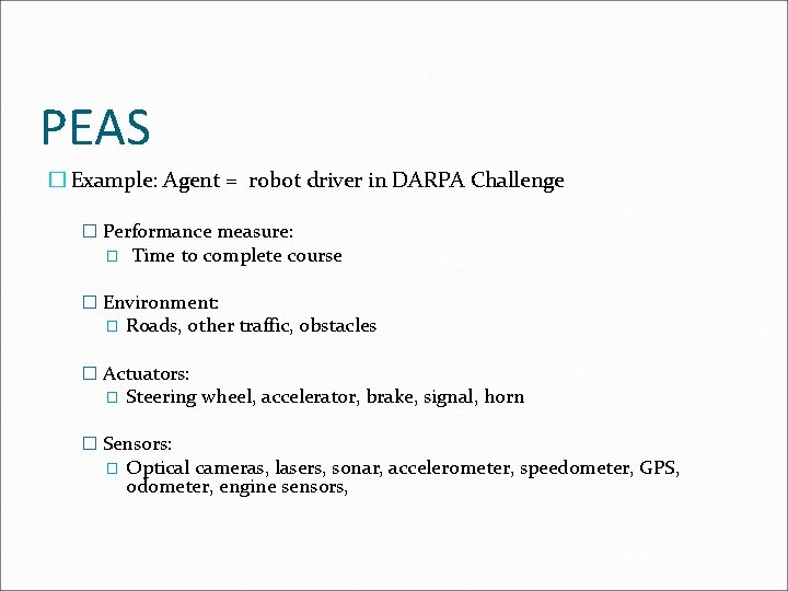 PEAS � Example: Agent = robot driver in DARPA Challenge � Performance measure: �