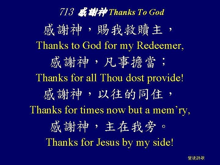 713 感謝神 Thanks To God 感謝神,賜我救贖主, Thanks to God for my Redeemer, 感謝神,凡事擔當; Thanks
