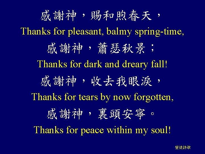 感謝神,賜和煦春天, Thanks for pleasant, balmy spring-time, 感謝神,蕭瑟秋景; Thanks for dark and dreary fall! 感謝神,收去我眼淚,