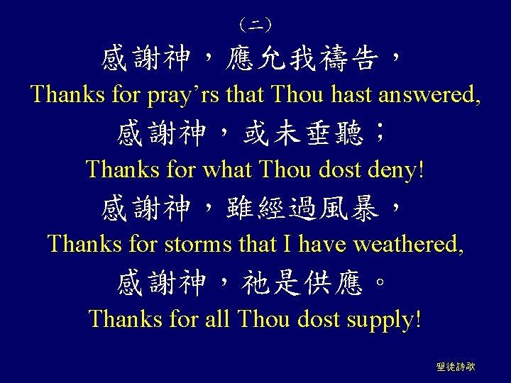 (二) 感謝神,應允我禱告, Thanks for pray'rs that Thou hast answered, 感謝神,或未垂聽; Thanks for what Thou