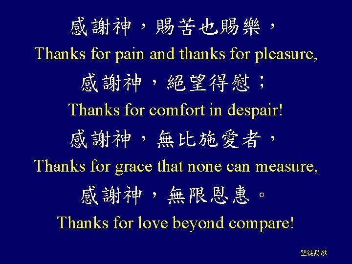 感謝神,賜苦也賜樂, Thanks for pain and thanks for pleasure, 感謝神,絕望得慰; Thanks for comfort in despair!