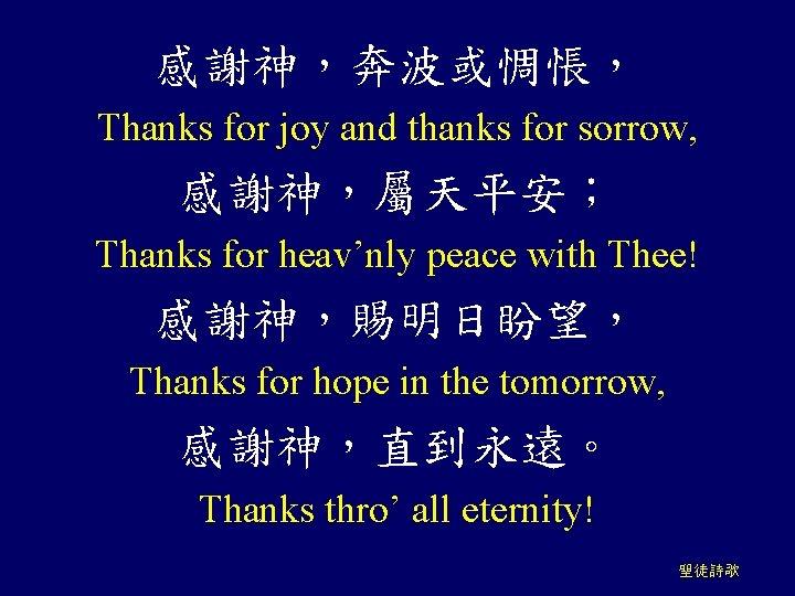感謝神,奔波或惆悵, Thanks for joy and thanks for sorrow, 感謝神,屬天平安; Thanks for heav'nly peace with