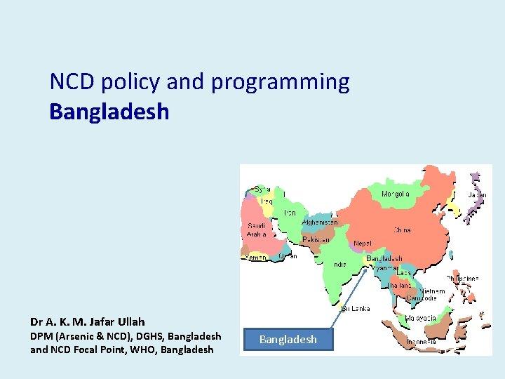 NCD policy and programming Bangladesh Dr A. K. M. Jafar Ullah DPM (Arsenic &