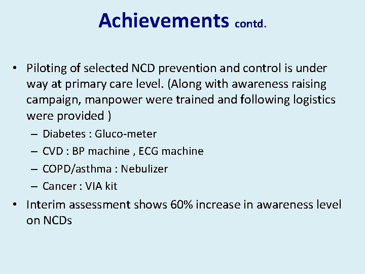 Achievements contd. • Piloting of selected NCD prevention and control is under way at
