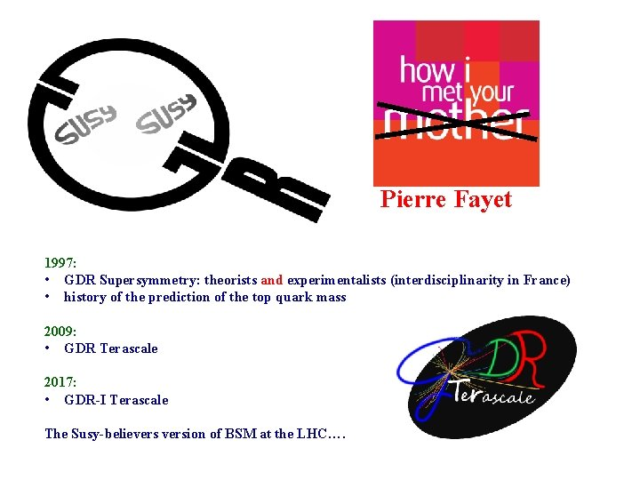 Pierre Fayet 1997: • GDR Supersymmetry: theorists and experimentalists (interdisciplinarity in France) • history