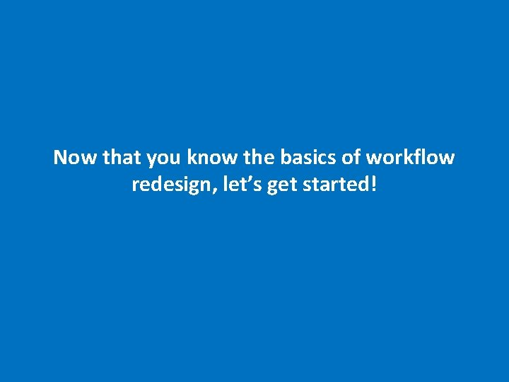Now that you know the basics of workflow redesign, let's get started! 18