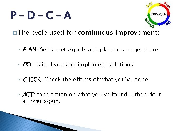 P–D–C–A � The cycle used for continuous improvement: ◦ PLAN: Set targets/goals and plan