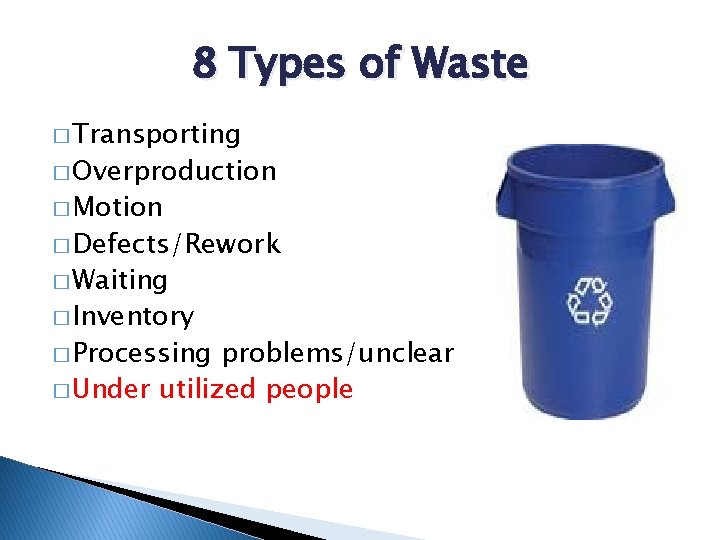 8 Types of Waste � Transporting � Overproduction � Motion � Defects/Rework � Waiting