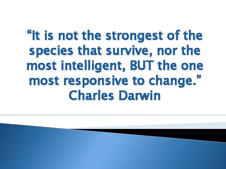 """""""It is not the strongest of the species that survive, nor the most intelligent,"""