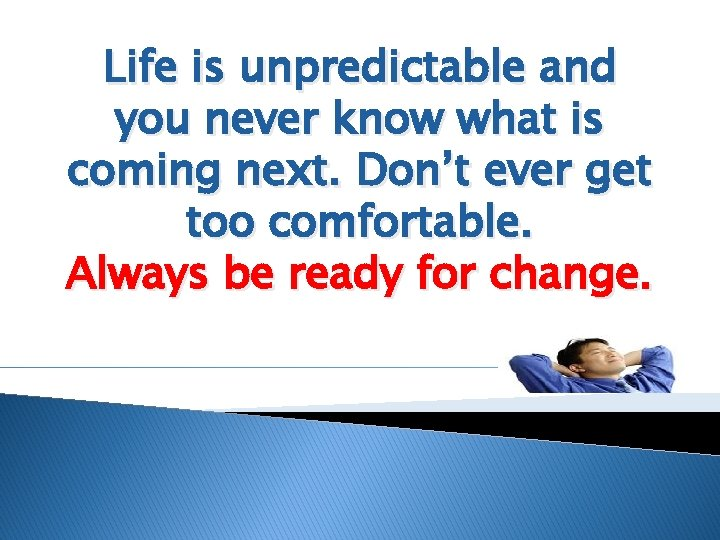 Life is unpredictable and you never know what is coming next. Don't ever get