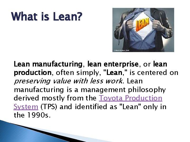 "What is Lean? Lean manufacturing, lean enterprise, or lean production, often simply, ""Lean, """