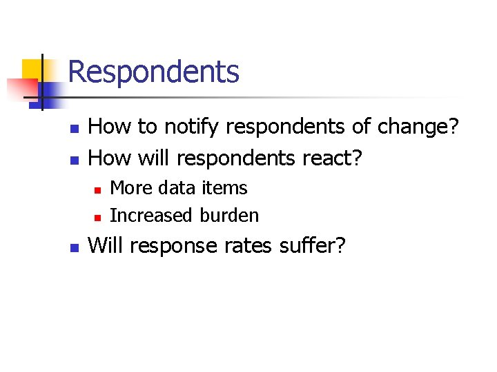 Respondents n n How to notify respondents of change? How will respondents react? n