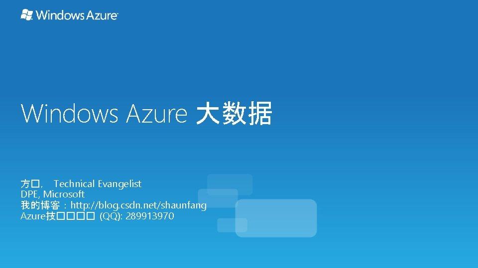 Windows Azure 大数据 方�, Technical Evangelist DPE, Microsoft 我的博客:http: //blog. csdn. net/shaunfang Azure技���� (QQ):