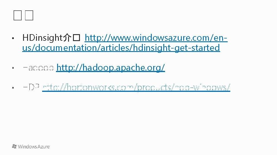 • HDinsight介� http: //www. windowsazure. com/enus/documentation/articles/hdinsight-get-started • Hadoop http: //hadoop. apache. org/ •