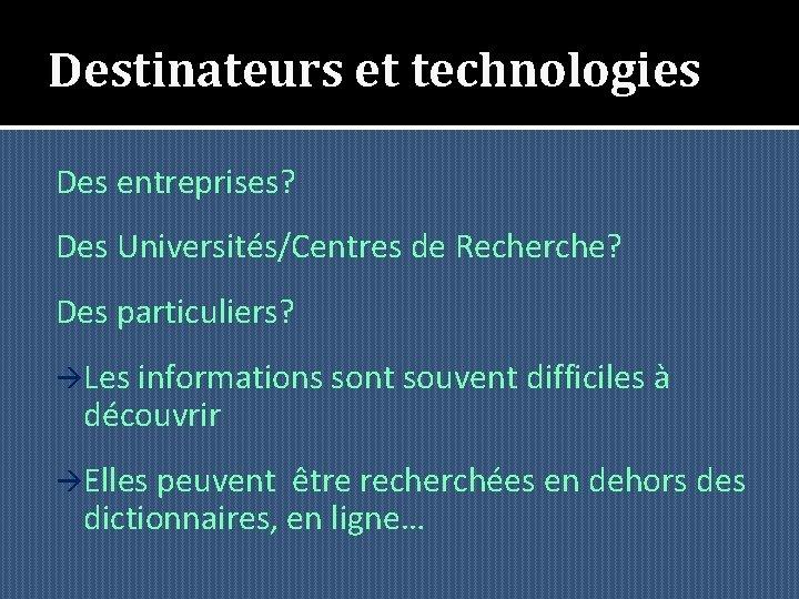 Destinateurs et technologies Des entreprises? Des Universités/Centres de Recherche? Des particuliers? àLes informations sont