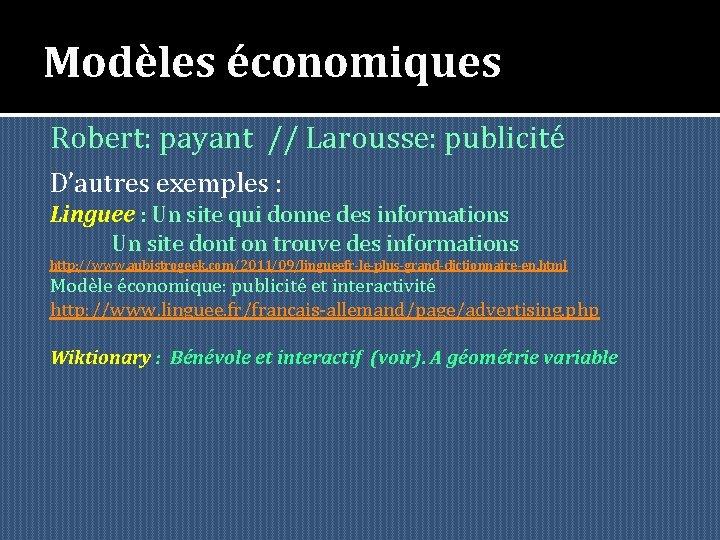 Modèles économiques Robert: payant // Larousse: publicité D'autres exemples : Linguee : Un site