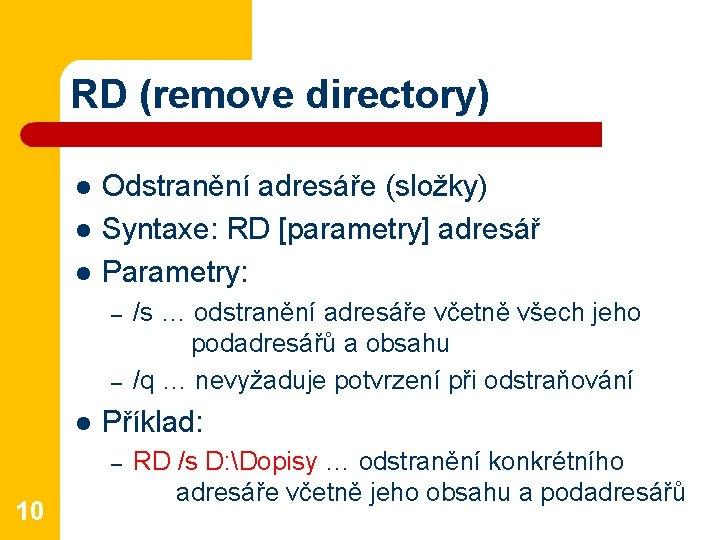 RD (remove directory) l l l Odstranění adresáře (složky) Syntaxe: RD [parametry] adresář Parametry: