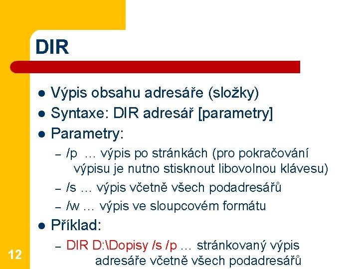 DIR l l l Výpis obsahu adresáře (složky) Syntaxe: DIR adresář [parametry] Parametry: –