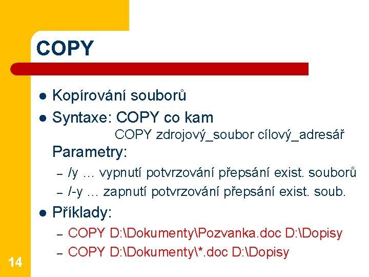 COPY l l Kopírování souborů Syntaxe: COPY co kam COPY zdrojový_soubor cílový_adresář Parametry: –