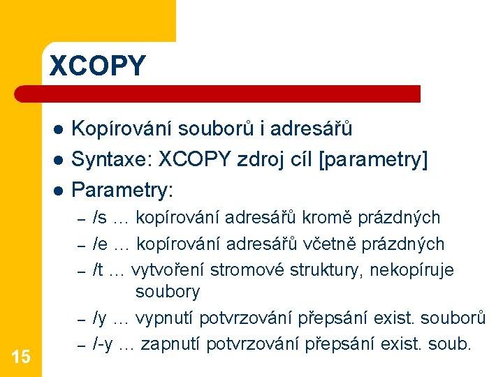 XCOPY l l l Kopírování souborů i adresářů Syntaxe: XCOPY zdroj cíl [parametry] Parametry: