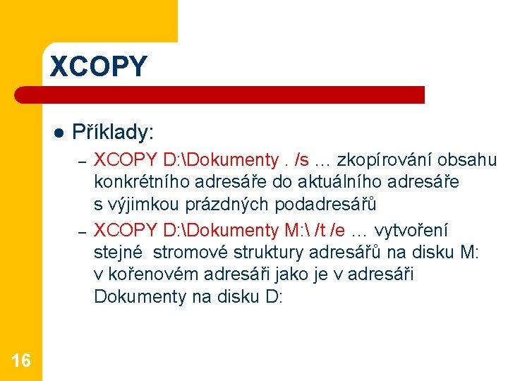 XCOPY l Příklady: – – 16 XCOPY D: Dokumenty. /s … zkopírování obsahu konkrétního