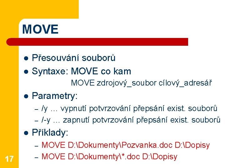 MOVE l l Přesouvání souborů Syntaxe: MOVE co kam MOVE zdrojový_soubor cílový_adresář l Parametry: