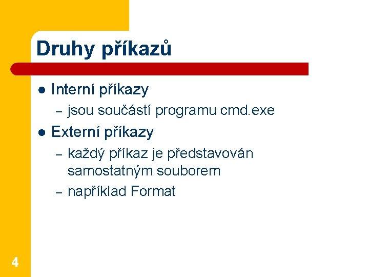 Druhy příkazů l Interní příkazy – l Externí příkazy – – 4 jsou součástí