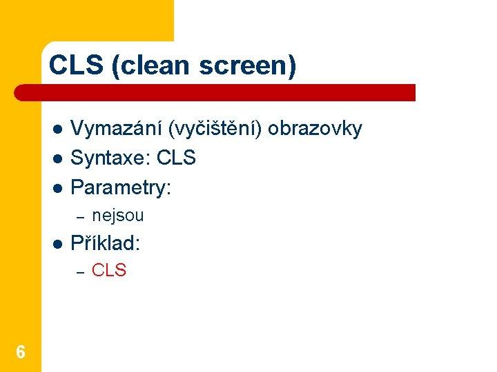 CLS (clean screen) l l l Vymazání (vyčištění) obrazovky Syntaxe: CLS Parametry: – l
