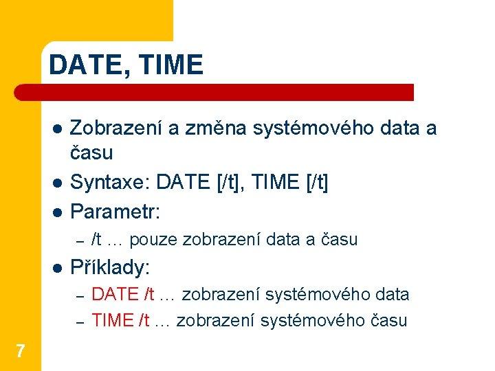 DATE, TIME l l l Zobrazení a změna systémového data a času Syntaxe: DATE