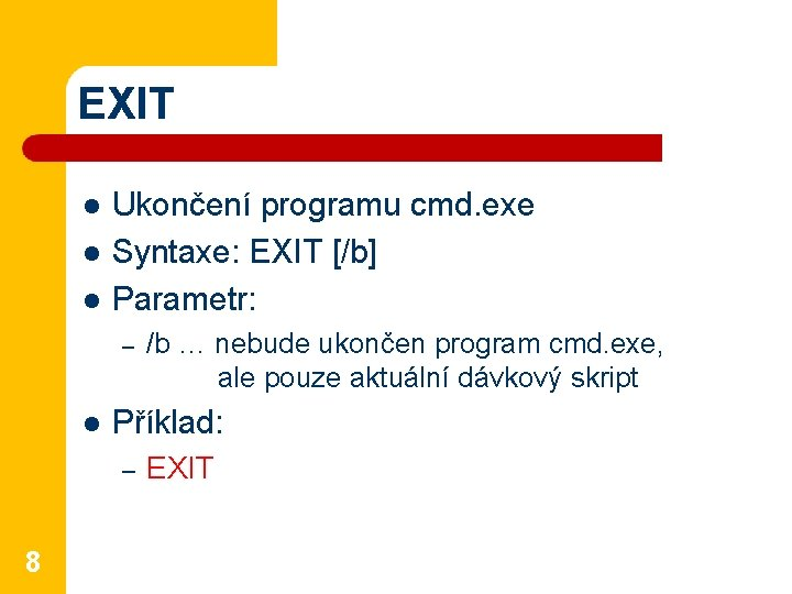EXIT l l l Ukončení programu cmd. exe Syntaxe: EXIT [/b] Parametr: – l