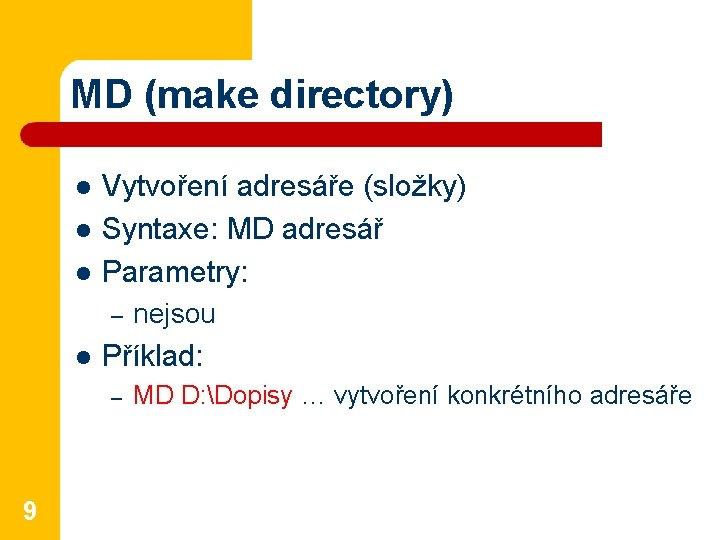 MD (make directory) l l l Vytvoření adresáře (složky) Syntaxe: MD adresář Parametry: –