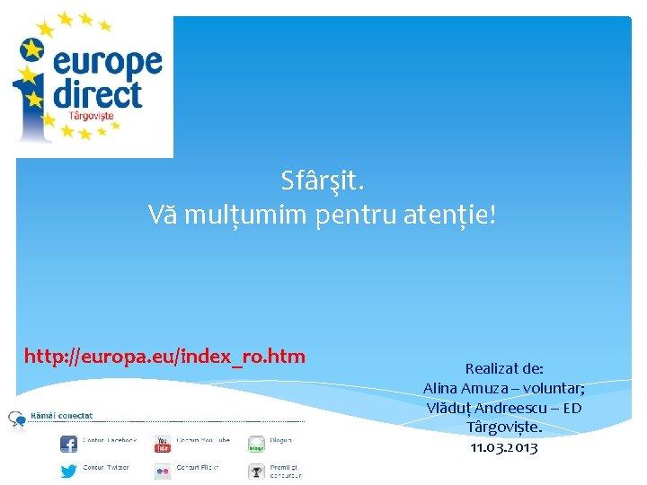 Sfârşit. Vă mulțumim pentru atenție! http: //europa. eu/index_ro. htm Realizat de: Alina Amuza –