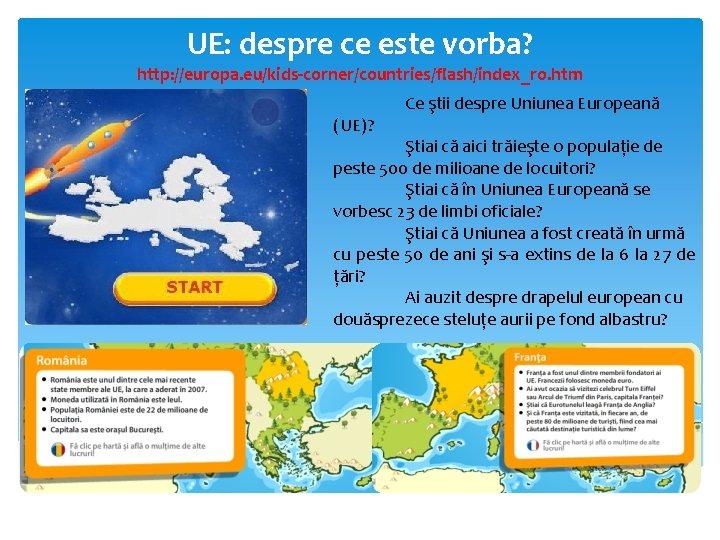 UE: despre ce este vorba? http: //europa. eu/kids-corner/countries/flash/index_ro. htm (UE)? Ce ştii despre Uniunea