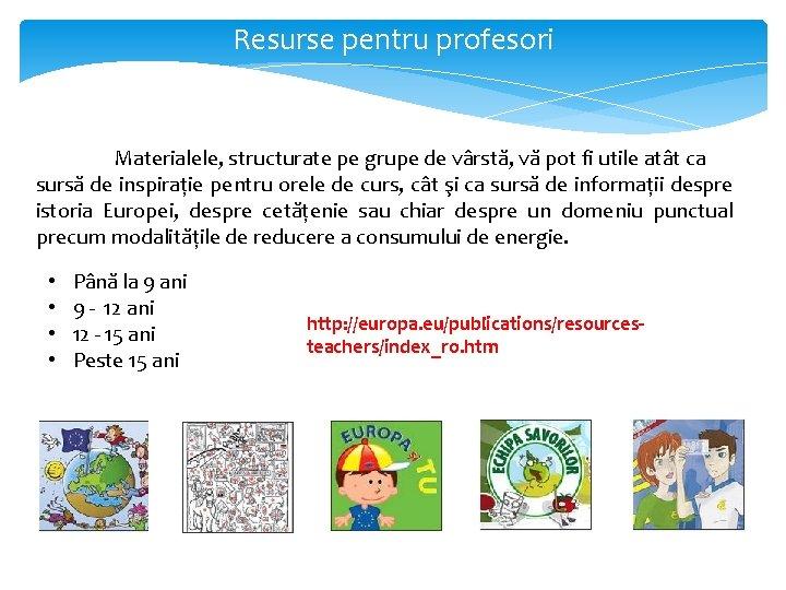 Resurse pentru profesori Materialele, structurate pe grupe de vârstă, vă pot fi utile atât