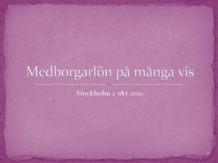 Medborgarlön på många vis Stockholm 2 okt 2012 1