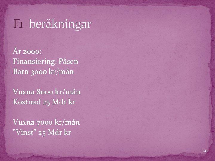 F 1 beräkningar År 2000: Finansiering: Påsen Barn 3000 kr/mån Vuxna 8000 kr/mån Kostnad