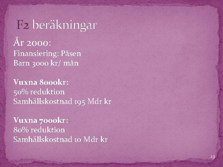 F 2 beräkningar År 2000: Finansiering: Påsen Barn 3000 kr/ mån Vuxna 8000 kr: