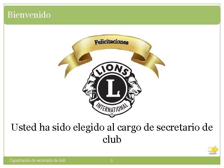 Bienvenido Usted ha sido elegido al cargo de secretario de club Capacitación de secretario