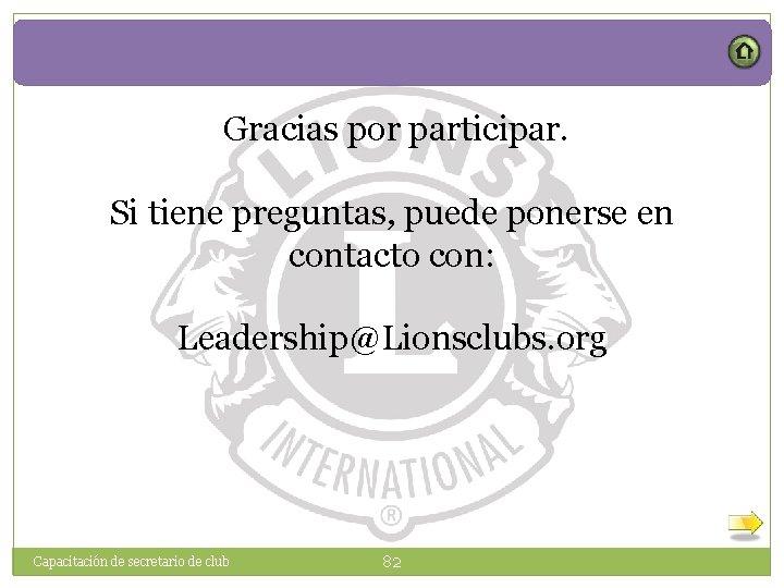 Gracias por participar. Si tiene preguntas, puede ponerse en contacto con: Leadership@Lionsclubs. org Capacitación