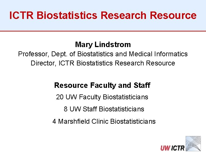 ICTR Biostatistics Research Resource Mary Lindstrom Professor, Dept. of Biostatistics and Medical Informatics Director,