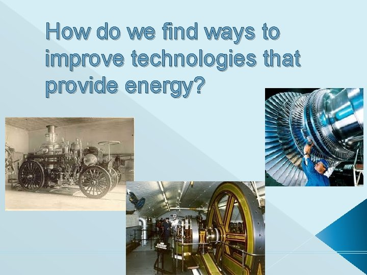 How do we find ways to improve technologies that provide energy?