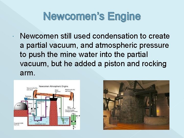 Newcomen's Engine Newcomen still used condensation to create a partial vacuum, and atmospheric pressure